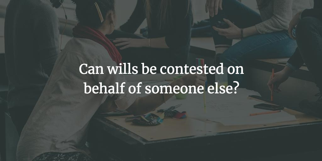 Can wills be contested on behalf of someone else?