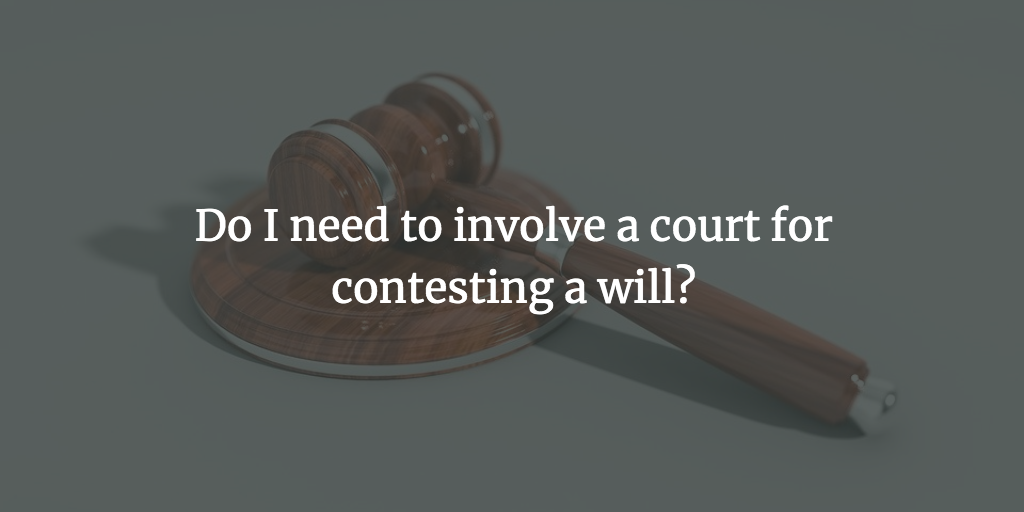 Do I need to involve a court for contesting a will?