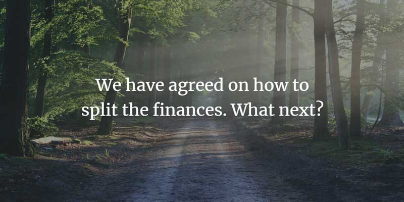 We have agreed on how to split finances what next?